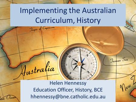 Implementing the Australian Curriculum, History Helen Hennessy Education Officer, History, BCE