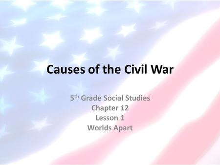Causes of the Civil War 5 th Grade Social Studies Chapter 12 Lesson 1 Worlds Apart.
