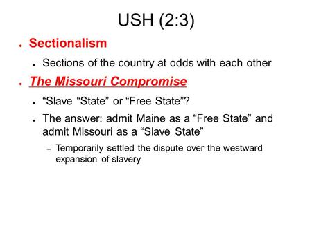 "USH (2:3) ● Sectionalism ● Sections of the country at odds with each other ● The Missouri Compromise ● ""Slave ""State"" or ""Free State""? ● The answer: admit."