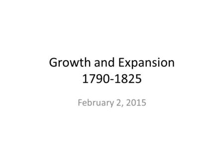 Growth and Expansion 1790-1825 February 2, 2015. Early Industry and Inventions A. Industrial Revolution- factory machines began replacing hand tools and.