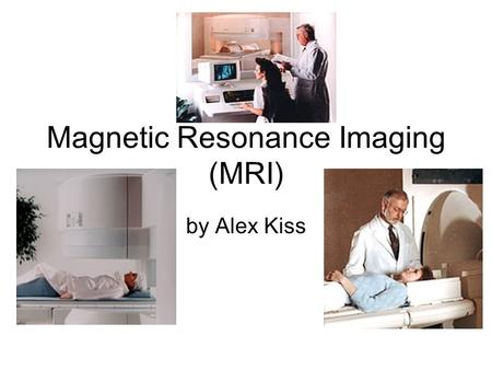 Magnetic Resonance Imaging (MRI) by Alex Kiss. Introduction 1946: MRI science was developed independently by Felix Bloch and Edward Purcell 1952: both.