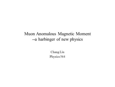 Muon Anomalous Magnetic Moment --a harbinger of new physics Chang Liu Physics 564.