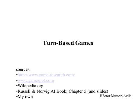 Turn-Based Games Héctor Muñoz-Avila sources:  Wikipedia.org Russell & Norvig AI Book; Chapter 5 (and slides)