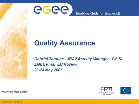 INFSO-RI-508833 Enabling Grids for E-sciencE www.eu-egee.org Quality Assurance Gabriel Zaquine - JRA2 Activity Manager - CS SI EGEE Final EU Review 23-24.