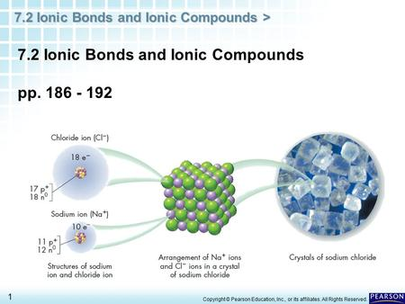 7.2 Ionic Bonds and Ionic Compounds > 1 Copyright © Pearson Education, Inc., or its affiliates. All Rights Reserved. 7.2 Ionic Bonds and Ionic Compounds.