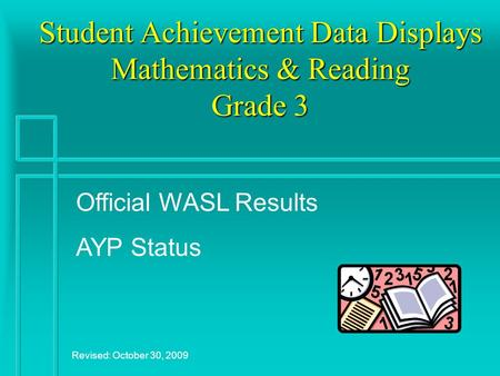 Student Achievement Data Displays Mathematics & Reading Grade 3 Revised: October 30, 2009 Official WASL Results AYP Status.