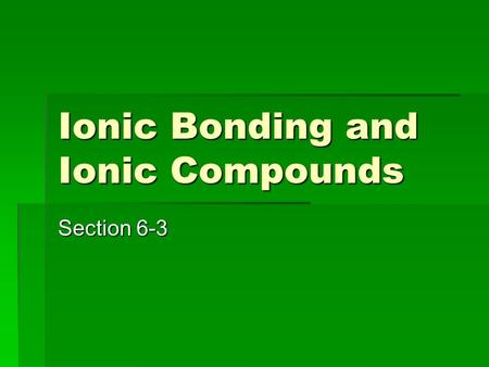Ionic Bonding and Ionic Compounds Section 6-3. Terms:  Ionic Compound: composed of positive and negative ions combined as to be neutral.  Formula Unit: