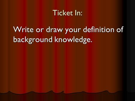 Ticket In: Write or draw your definition of background knowledge.