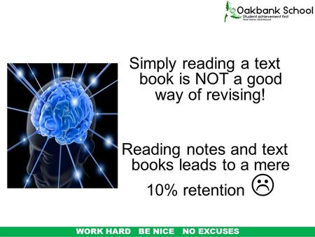 Simply reading a text book is NOT a good way of revising! Reading notes and text books leads to a mere 10% retention  WORK HARD BE NICE NO EXCUSES.