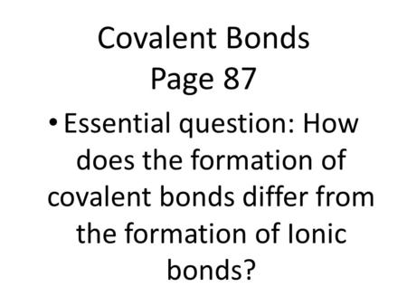 Covalent Bonds Page 87 Essential question: How does the formation of covalent bonds differ from the formation of Ionic bonds?