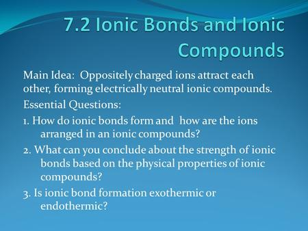 Main Idea: Oppositely charged ions attract each other, forming electrically neutral ionic compounds. Essential Questions: 1. How do ionic bonds form and.