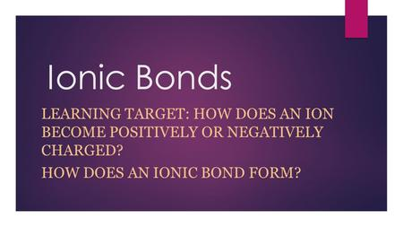 Ionic Bonds LEARNING TARGET: HOW DOES AN ION BECOME POSITIVELY OR NEGATIVELY CHARGED? HOW DOES AN IONIC BOND FORM?