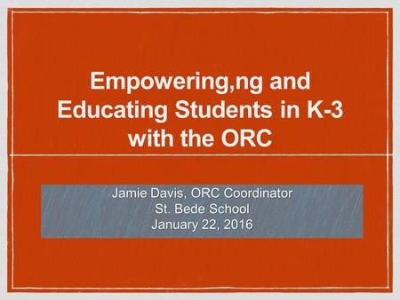 Empowering,ng and Educating Students in K-3 with the ORC Jamie Davis, ORC Coordinator St. Bede School January 22, 2016.