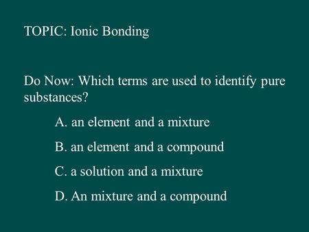 TOPIC: Ionic Bonding Do Now: Which terms are used to identify pure substances? A. an element and a mixture B. an element and a compound C. a solution and.