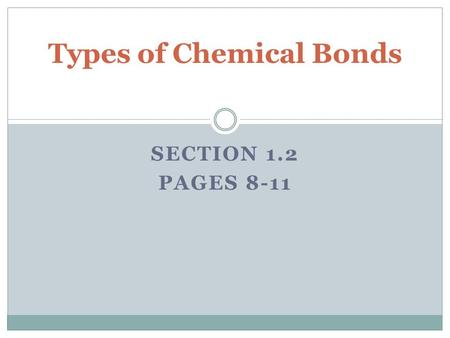 SECTION 1.2 PAGES 8-11 Types of Chemical Bonds. Ion Formation Ions are charged particles that form during chemical changes when one or more valence electrons.