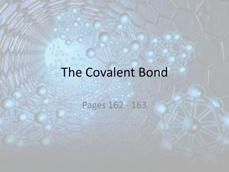The Covalent Bond Pages 162 - 163. Learning Objectives Apply the octet rule to atoms that form covalent bonds. Describe the formation of single, double,