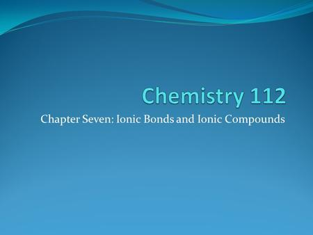 Chapter Seven: Ionic Bonds and Ionic Compounds. Formation of Ionic Compounds Compounds composed of cations and anions are called ionic compounds They.