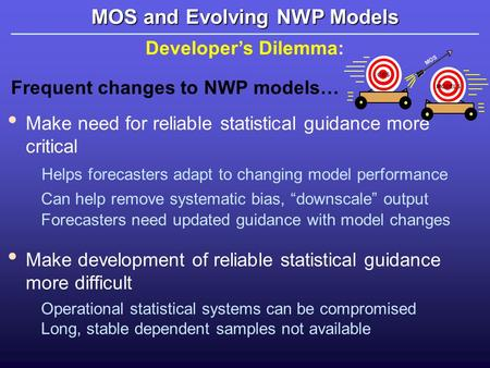 MOS and Evolving NWP Models Developer's Dilemma: Frequent changes to NWP models… Make need for reliable statistical guidance more critical Helps forecasters.