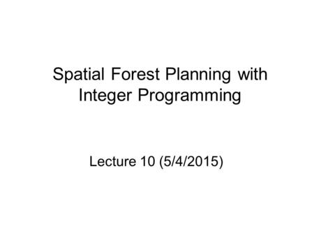 Spatial Forest Planning with Integer Programming Lecture 10 (5/4/2015)