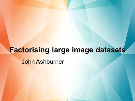 Factorising large image datasets John Ashburner. Principal Component Analysis Need to reduce dimensions for data mining –Reduced feature set that explains.