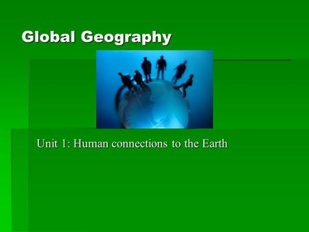 Global Geography Unit 1: Human connections to the Earth.