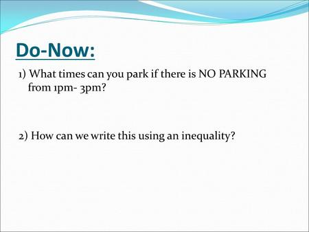 Do-Now: 1) What times can you park if there is NO PARKING from 1pm- 3pm? 2) How can we write this using an inequality?