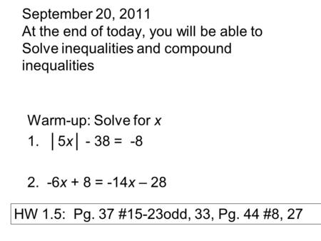September 20, 2011 At the end of today, you will be able to Solve inequalities and compound inequalities Warm-up: Solve for x 1.│5x│ - 38 = -8 2. -6x +