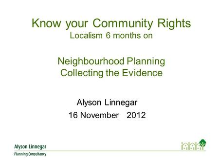 Know your Community Rights Localism 6 months on Neighbourhood Planning Collecting the Evidence Alyson Linnegar 16 November 2012.