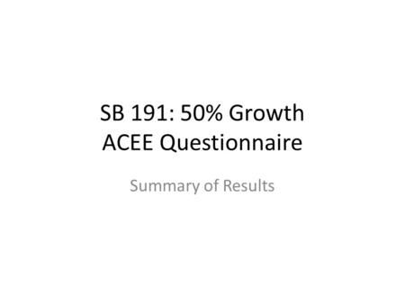 SB 191: 50% Growth ACEE Questionnaire Summary of Results.