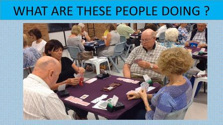 WHAT ARE THESE PEOPLE DOING ?. They are playing bridge at THE JOONDALUP BRIDGE CLUB.