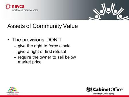 Assets of Community Value The provisions DON'T –give the right to force a sale –give a right of first refusal –require the owner to sell below market price.