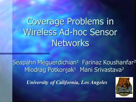 Coverage Problems in Wireless Ad-hoc Sensor Networks Seapahn Meguerdichian 1 Farinaz Koushanfar 2 Miodrag Potkonjak 1 Mani Srivastava 2 University of California,