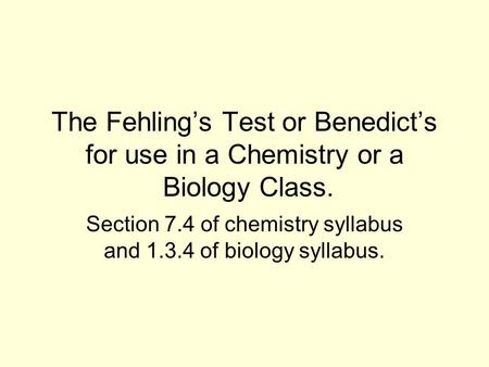 The Fehling's Test or Benedict's for use in a Chemistry or a Biology Class. Section 7.4 of chemistry syllabus and 1.3.4 of biology syllabus.