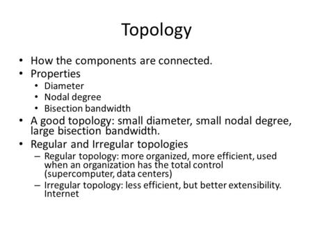 Topology How the components are connected. Properties Diameter Nodal degree Bisection bandwidth A good topology: small diameter, small nodal degree, large.