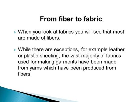 From fiber to fabric  When you look at fabrics you will see that most are made of fibers.  While there are exceptions, for example leather or plastic.