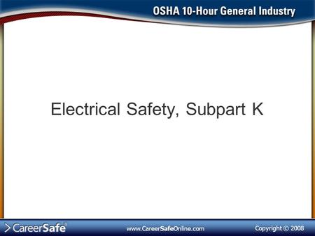 Copyright © 2008 www.CareerSafeOnline.com Electrical Safety, Subpart K.