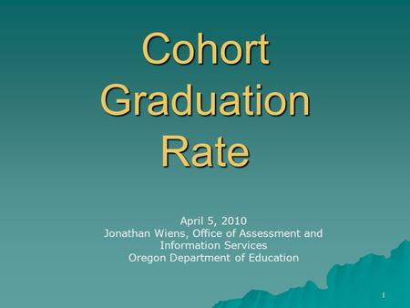 1 Cohort Graduation Rate April 5, 2010 Jonathan Wiens, Office of Assessment and Information Services Oregon Department of Education.