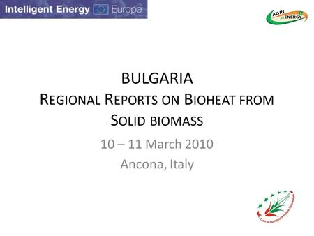BULGARIA R EGIONAL R EPORTS ON B IOHEAT FROM S OLID BIOMASS 10 – 11 March 2010 Ancona, Italy.