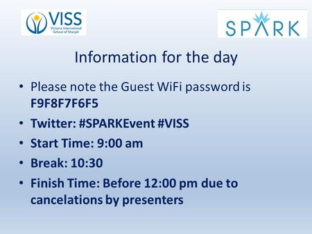 Information for the day Please note the Guest WiFi password is F9F8F7F6F5 Twitter: #SPARKEvent #VISS Start Time: 9:00 am Break: 10:30 Finish Time: Before.
