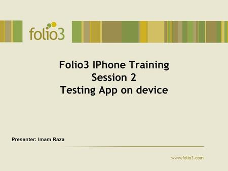 Www.folio3.com Folio3 IPhone Training Session 2 Testing App on device Presenter: Imam Raza.