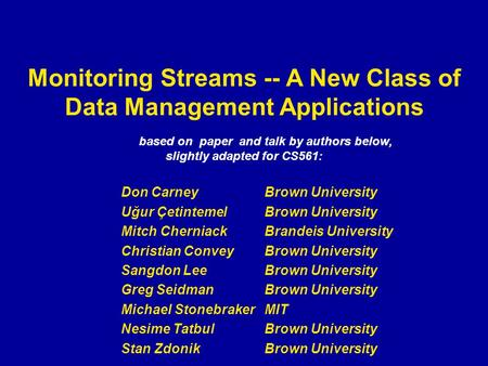 Monitoring Streams -- A New Class of Data Management Applications based on paper and talk by authors below, slightly adapted for CS561: Don Carney Brown.