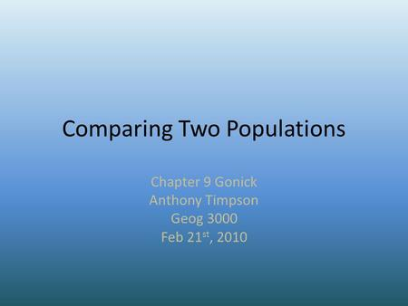 Comparing Two Populations Chapter 9 Gonick Anthony Timpson Geog 3000 Feb 21 st, 2010.