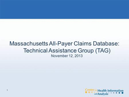 1 Massachusetts All-Payer Claims Database: Technical Assistance Group (TAG) November 12, 2013.