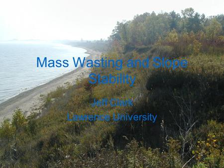 Mass Wasting and Slope Stability Jeff Clark Lawrence University.