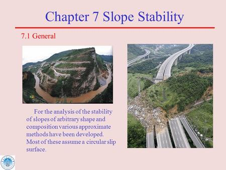 Chapter 7 Slope Stability 7.1 General For the analysis of the stability of slopes of arbitrary shape and composition various approximate methods have been.