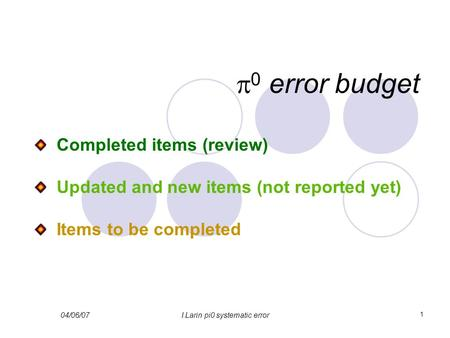 04/06/07I.Larin pi0 systematic error 1  0 error budget Completed items (review) Updated and new items (not reported yet) Items to be completed.
