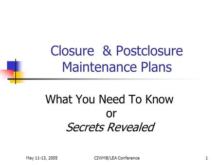May 11-13, 2005CIWMB/LEA Conference1 Closure & Postclosure Maintenance Plans What You Need To Know or Secrets Revealed.