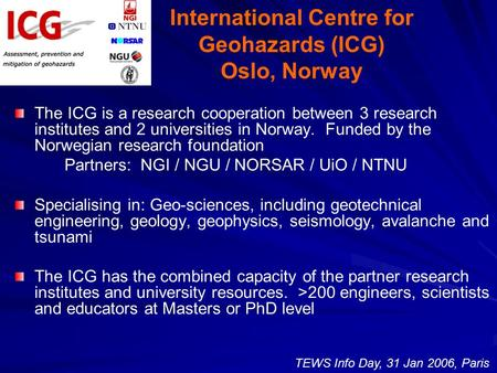 International Centre for Geohazards (ICG) Oslo, Norway The ICG is a research cooperation between 3 research institutes and 2 universities in Norway. Funded.