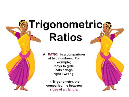 Trigonometric Ratios A RATIO is a comparison of two numbers. For example; boys to girls cats : dogs right : wrong. In Trigonometry, the comparison is between.