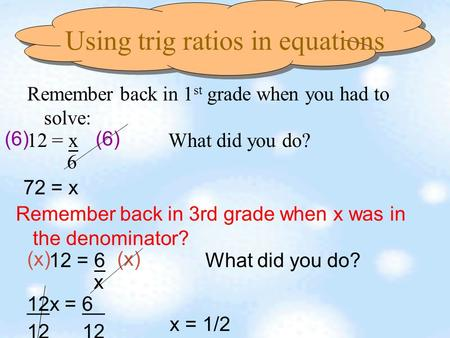 Using trig ratios in equations Remember back in 1 st grade when you had to solve: 12 = x What did you do? 6 (6) 72 = x Remember back in 3rd grade when.